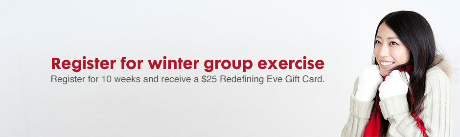 Register for winter group exercise - register for 10 weeks and receive a $25 Redefining Eve Gift Card.