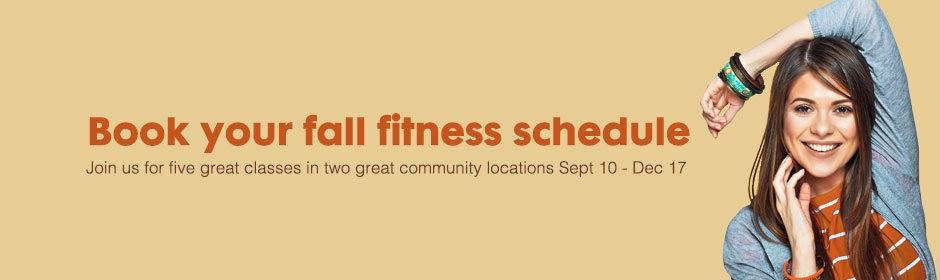Book your fall fitness schedule - Join us for five great classes in two great community locations Sept 10 - Dec 17